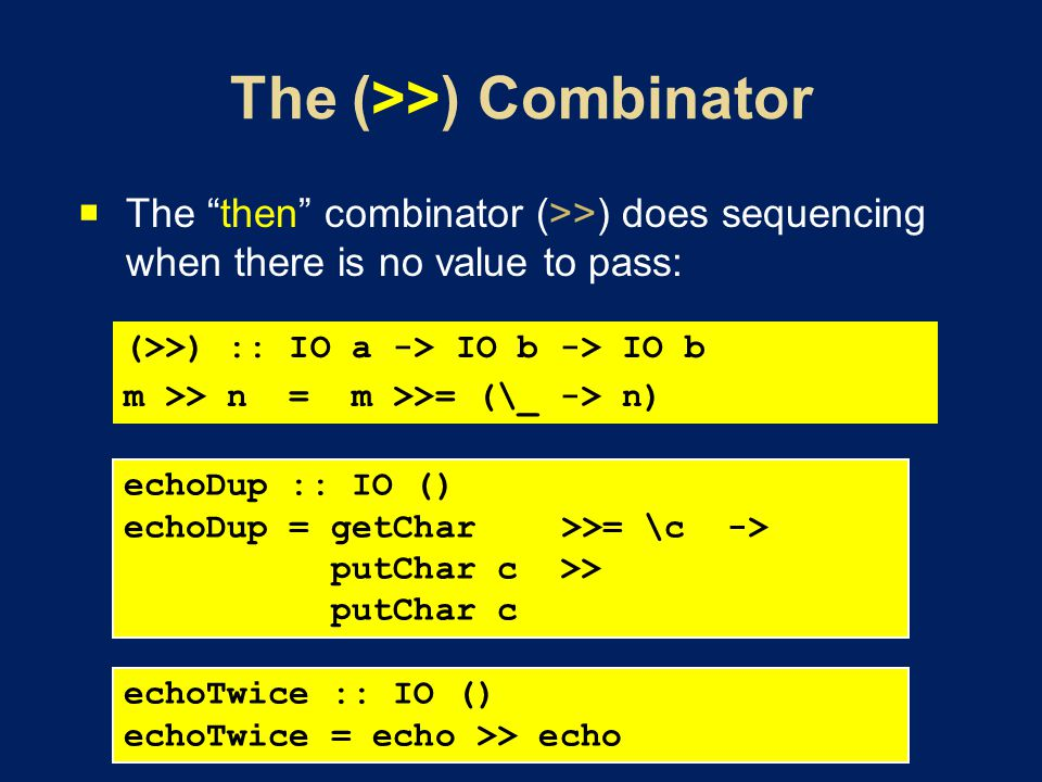 The then combinator (>>) does sequencing when there is no value to pass: (>>) :: IO a -> IO b -> IO b m >> n = m >>= (\_ -> n) echoDup :: IO () echoDup = getChar >>= \c -> putChar c >> putChar c echoTwice :: IO () echoTwice = echo >> echo