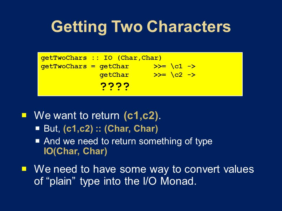 We want to return (c1,c2). But, (c1,c2) :: (Char, Char) And we need to return something of type IO(Char, Char) We need to have some way to convert val