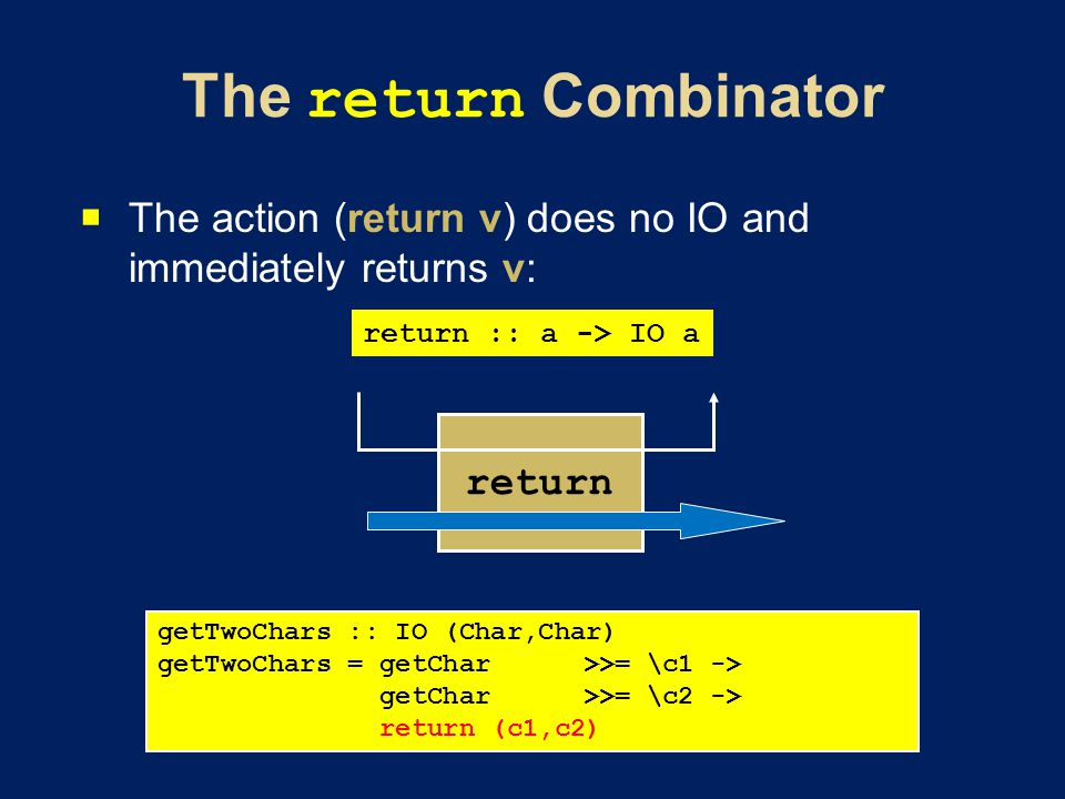 The action (return v) does no IO and immediately returns v: return :: a -> IO a return getTwoChars :: IO (Char,Char) getTwoChars = getChar>>= \c1 -> getChar>>= \c2 -> return (c1,c2)