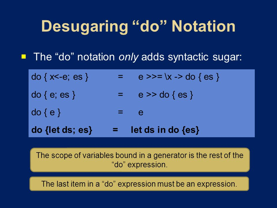 The do notation only adds syntactic sugar: do { x >= \x -> do { es } do { e; es }=e >> do { es } do { e }=e do {let ds; es} = let ds in do {es} The scope of variables bound in a generator is the rest of the do expression.