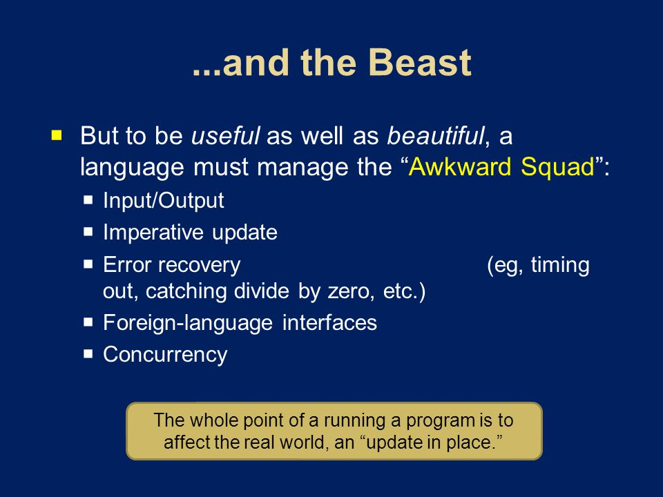 But to be useful as well as beautiful, a language must manage the Awkward Squad: Input/Output Imperative update Error recovery (eg, timing out, catching divide by zero, etc.) Foreign-language interfaces Concurrency The whole point of a running a program is to affect the real world, an update in place.