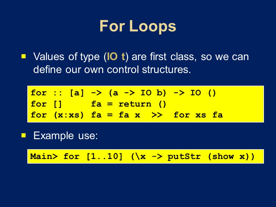 Values of type (IO t) are first class, so we can define our own control structures. Example use: for :: [a] -> (a -> IO b) -> IO () for [] fa = return