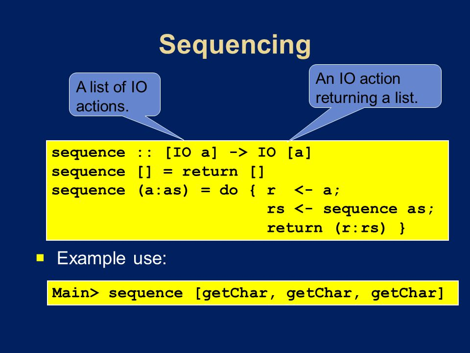 Example use: sequence :: [IO a] -> IO [a] sequence [] = return [] sequence (a:as) = do { r <- a; rs <- sequence as; return (r:rs) } Main> sequence [ge