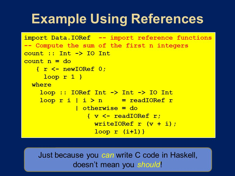 import Data.IORef -- import reference functions -- Compute the sum of the first n integers count :: Int -> IO Int count n = do { r <- newIORef 0; loop