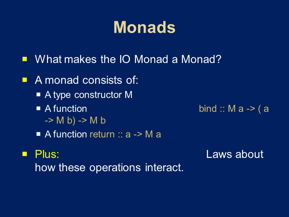 What makes the IO Monad a Monad? A monad consists of: A type constructor M A function bind :: M a -> ( a -> M b) -> M b A function return :: a -> M a