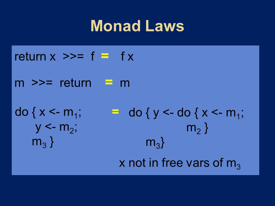 return x >>= f = f x m >>= return = m do { x <- m 1 ; y <- m 2 ; m 3 } do { y <- do { x <- m 1 ; m 2 } m 3 } = x not in free vars of m 3