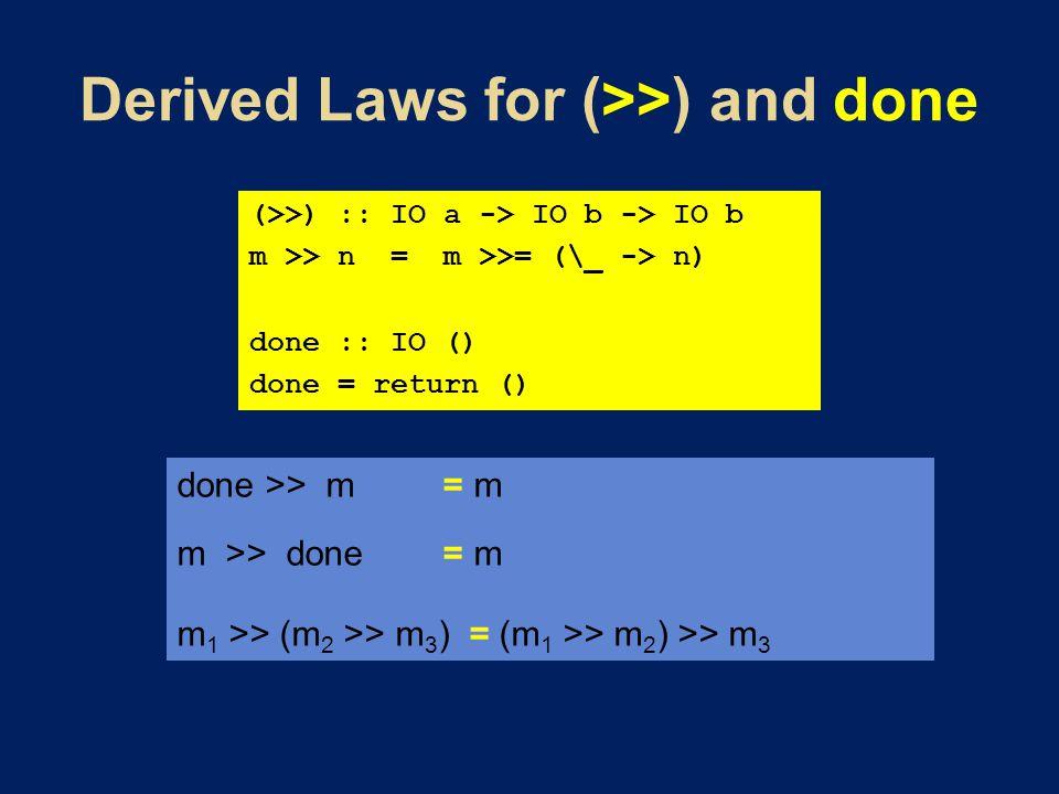 done >> m = m m >> done = m m 1 >> (m 2 >> m 3 ) = (m 1 >> m 2 ) >> m 3 (>>) :: IO a -> IO b -> IO b m >> n = m >>= (\_ -> n) done :: IO () done = return ()
