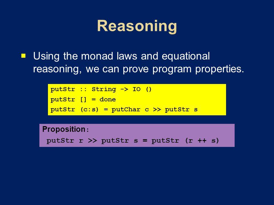 Using the monad laws and equational reasoning, we can prove program properties. putStr :: String -> IO () putStr [] = done putStr (c:s) = putChar c >>