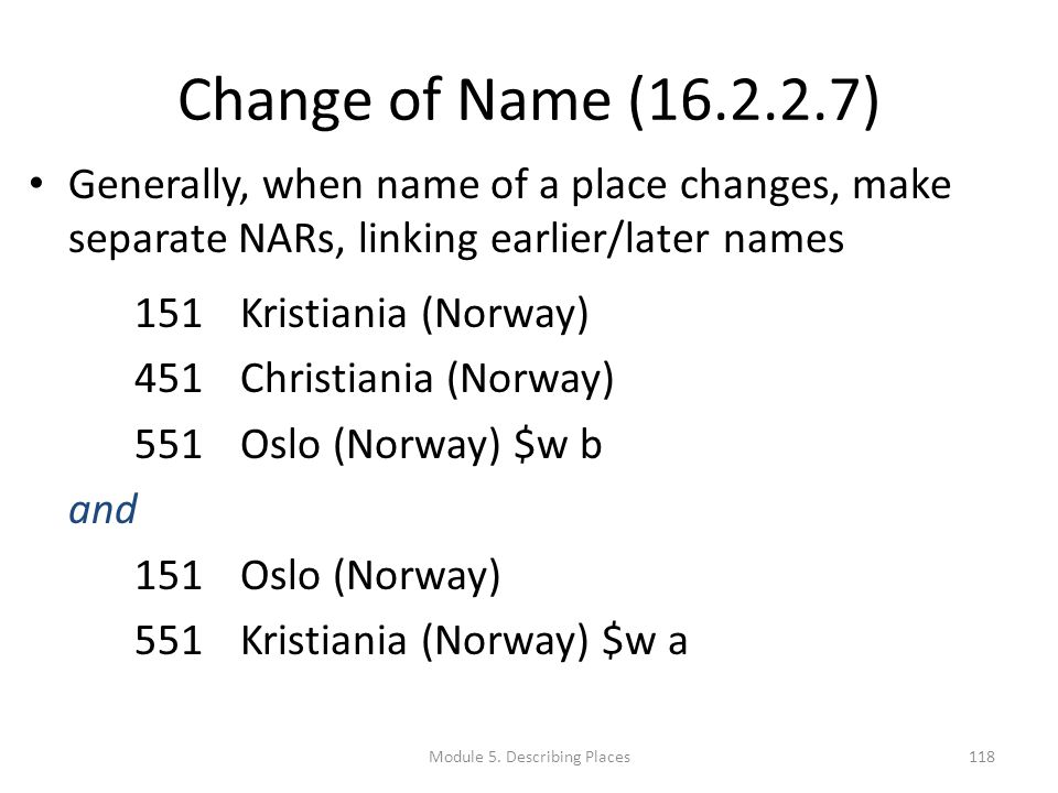 Change of Name (16.2.2.7) Generally, when name of a place changes, make separate NARs, linking earlier/later names 151 Kristiania (Norway) 451 Christiania (Norway) 551 Oslo (Norway) $w b and 151 Oslo (Norway) 551 Kristiania (Norway) $w a 118Module 5.
