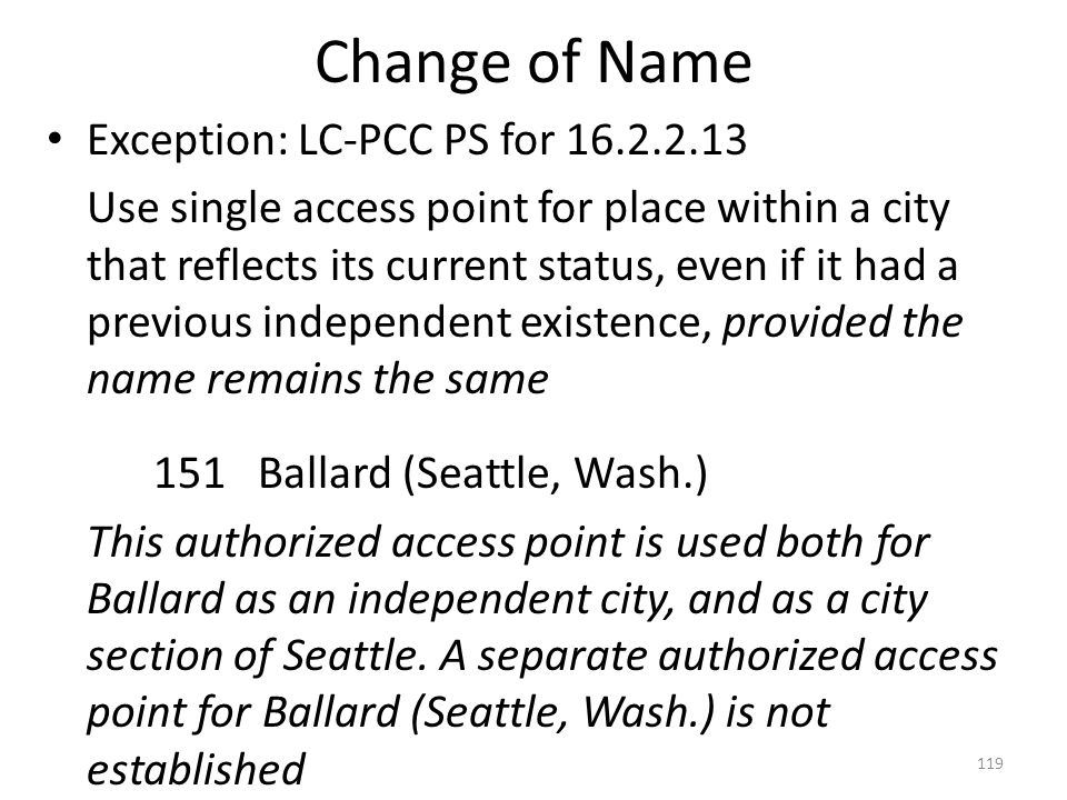 Change of Name Exception: LC-PCC PS for 16.2.2.13 Use single access point for place within a city that reflects its current status, even if it had a previous independent existence, provided the name remains the same 151 Ballard (Seattle, Wash.) This authorized access point is used both for Ballard as an independent city, and as a city section of Seattle.