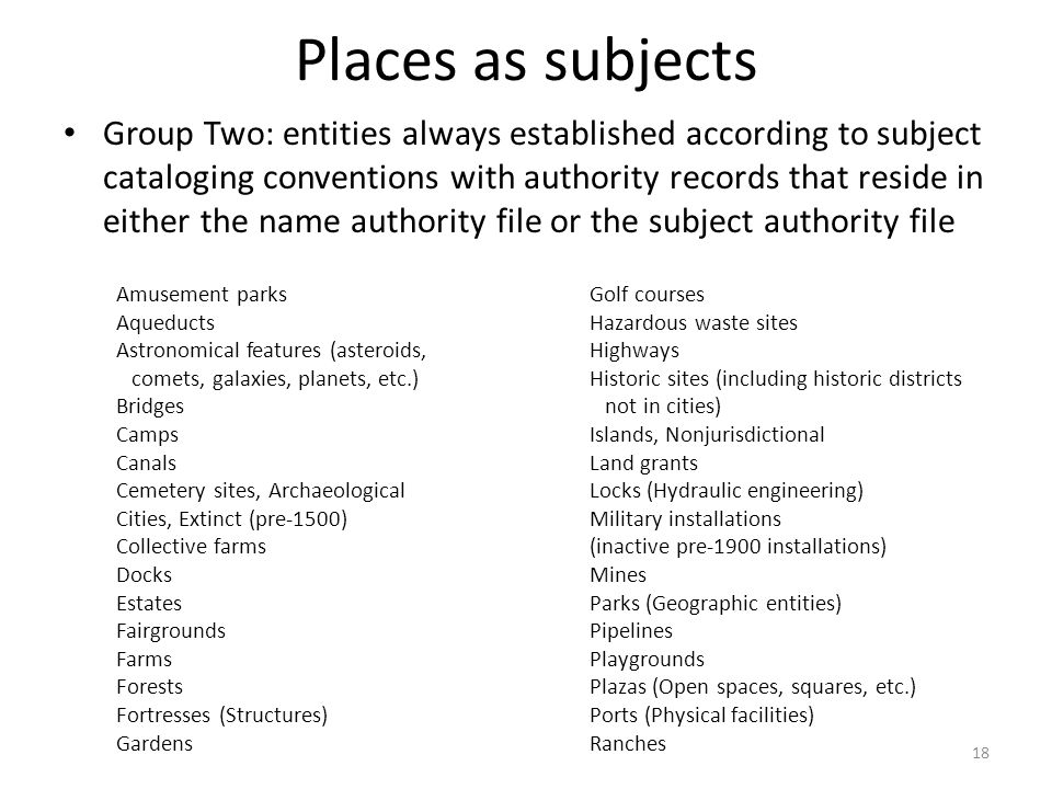 Places as subjects Group Two: entities always established according to subject cataloging conventions with authority records that reside in either the name authority file or the subject authority file Amusement parksGolf courses Aqueducts Hazardous waste sites Astronomical features (asteroids, Highways comets, galaxies, planets, etc.) Historic sites (including historic districts Bridges not in cities) CampsIslands, Nonjurisdictional CanalsLand grants Cemetery sites, Archaeological Locks (Hydraulic engineering) Cities, Extinct (pre-1500)Military installations Collective farms (inactive pre-1900 installations) DocksMines EstatesParks (Geographic entities) FairgroundsPipelines FarmsPlaygrounds ForestsPlazas (Open spaces, squares, etc.) Fortresses (Structures) Ports (Physical facilities) GardensRanches 18