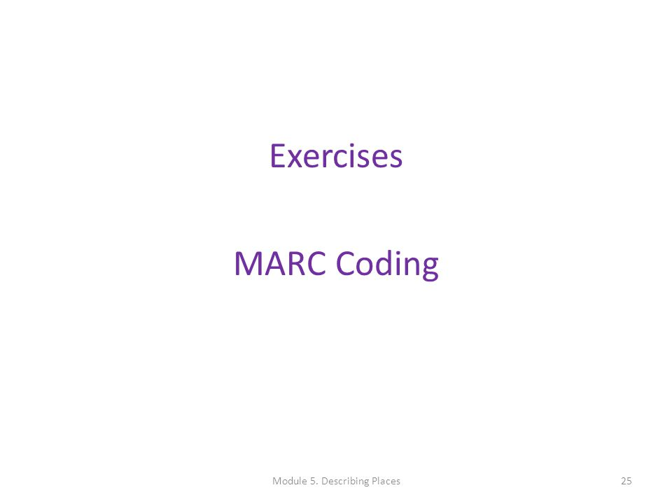 Exercises MARC Coding 25Module 5. Describing Places
