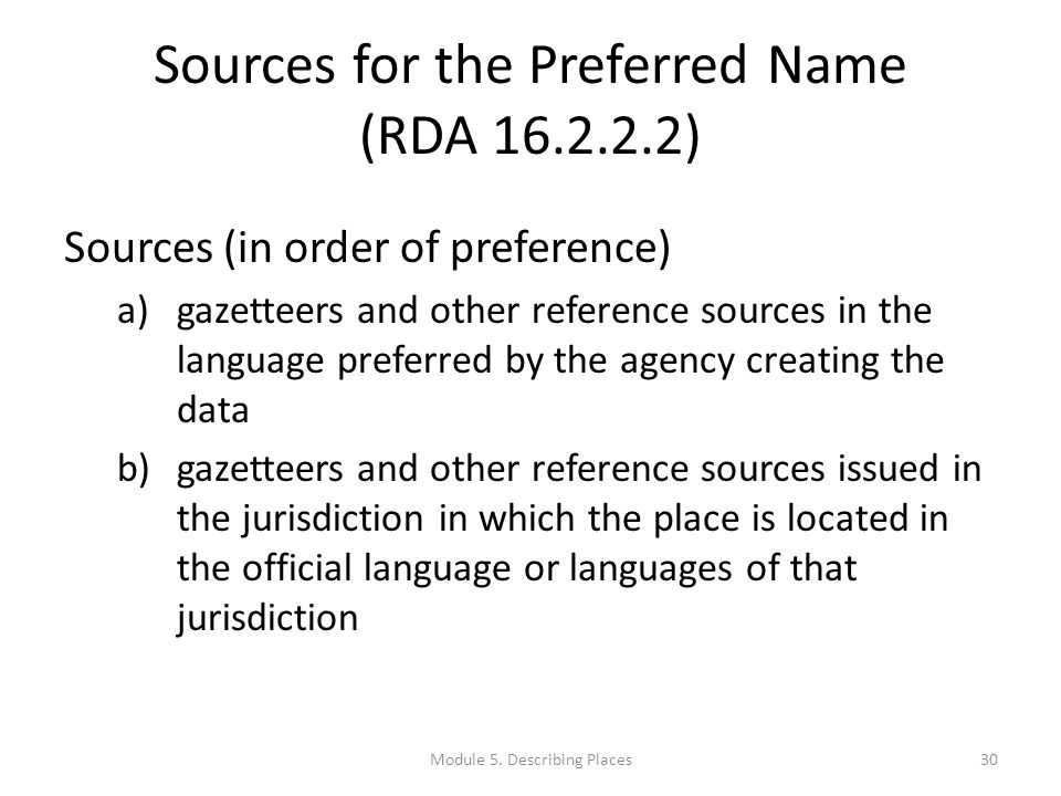 Sources for the Preferred Name (RDA 16.2.2.2) Sources (in order of preference) a)gazetteers and other reference sources in the language preferred by the agency creating the data b)gazetteers and other reference sources issued in the jurisdiction in which the place is located in the official language or languages of that jurisdiction 30Module 5.