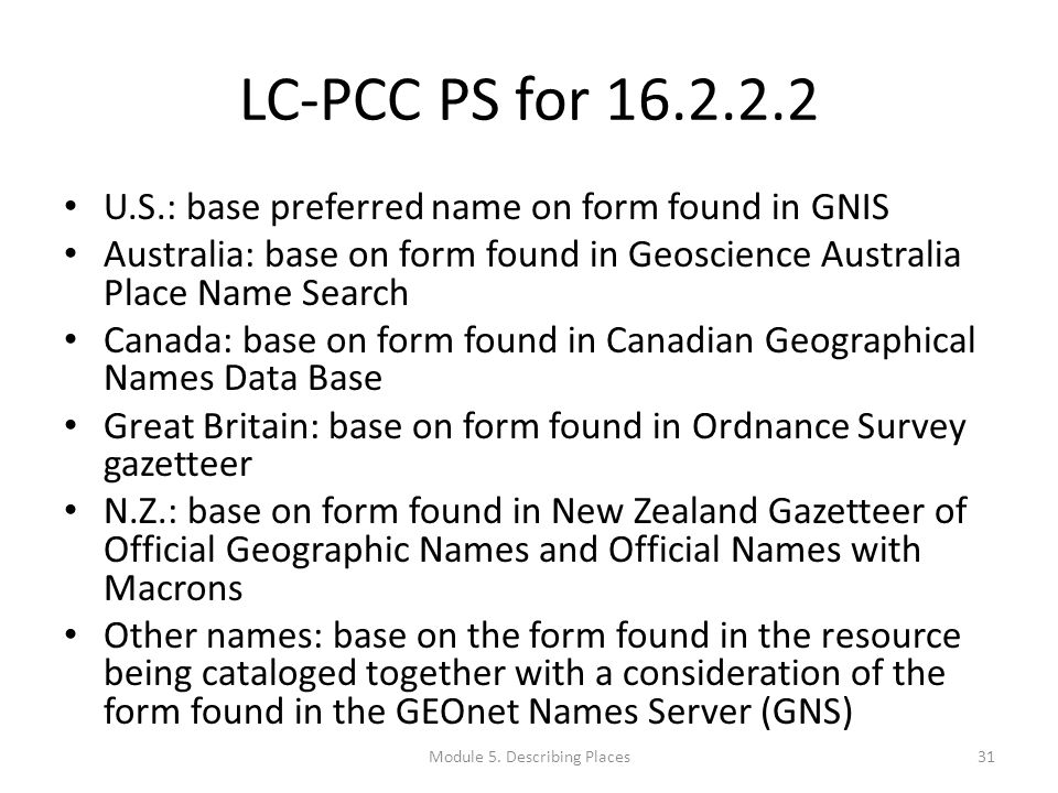 LC-PCC PS for 16.2.2.2 U.S.: base preferred name on form found in GNIS Australia: base on form found in Geoscience Australia Place Name Search Canada: base on form found in Canadian Geographical Names Data Base Great Britain: base on form found in Ordnance Survey gazetteer N.Z.: base on form found in New Zealand Gazetteer of Official Geographic Names and Official Names with Macrons Other names: base on the form found in the resource being cataloged together with a consideration of the form found in the GEOnet Names Server (GNS) 31Module 5.