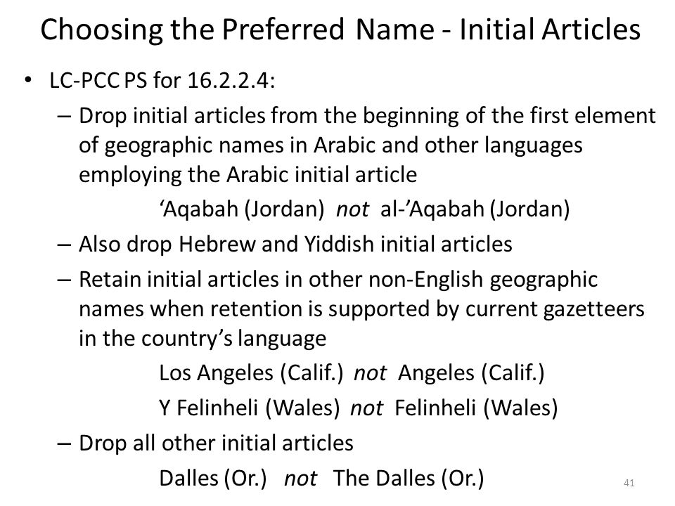 Choosing the Preferred Name - Initial Articles LC-PCC PS for 16.2.2.4: – Drop initial articles from the beginning of the first element of geographic names in Arabic and other languages employing the Arabic initial article Aqabah (Jordan) not al-Aqabah (Jordan) – Also drop Hebrew and Yiddish initial articles – Retain initial articles in other non-English geographic names when retention is supported by current gazetteers in the countrys language Los Angeles (Calif.) not Angeles (Calif.) Y Felinheli (Wales) not Felinheli (Wales) – Drop all other initial articles Dalles (Or.) not The Dalles (Or.) 41