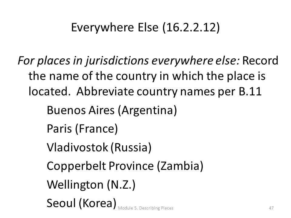 Everywhere Else (16.2.2.12) For places in jurisdictions everywhere else: Record the name of the country in which the place is located.