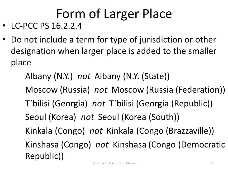 Form of Larger Place LC-PCC PS 16.2.2.4 Do not include a term for type of jurisdiction or other designation when larger place is added to the smaller place Albany (N.Y.) not Albany (N.Y.