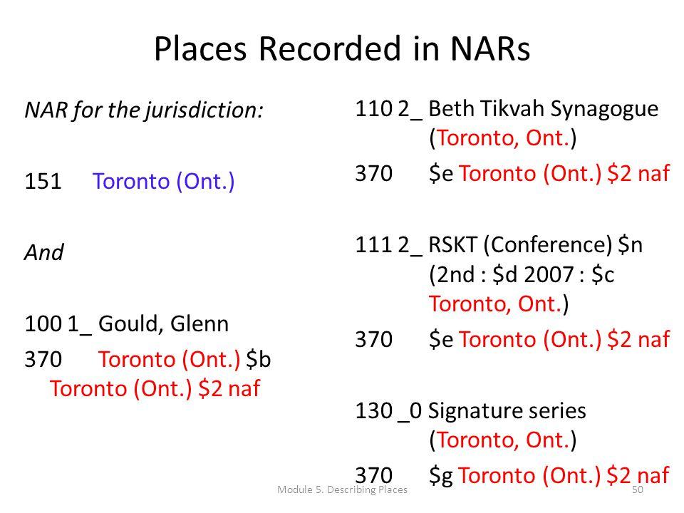 Places Recorded in NARs NAR for the jurisdiction: 151 Toronto (Ont.) And 100 1_ Gould, Glenn 370 Toronto (Ont.) $b Toronto (Ont.) $2 naf 110 2_ Beth Tikvah Synagogue (Toronto, Ont.) 370 $e Toronto (Ont.) $2 naf 111 2_ RSKT (Conference) $n (2nd : $d 2007 : $c Toronto, Ont.) 370 $e Toronto (Ont.) $2 naf 130 _0 Signature series (Toronto, Ont.) 370 $g Toronto (Ont.) $2 naf 50Module 5.