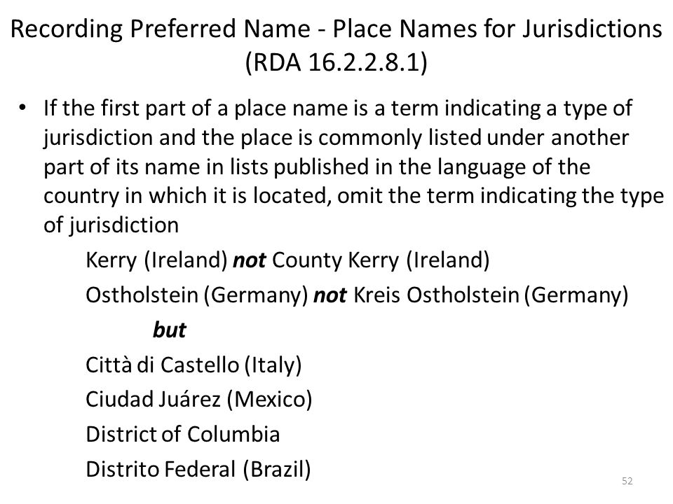 Recording Preferred Name - Place Names for Jurisdictions (RDA 16.2.2.8.1) If the first part of a place name is a term indicating a type of jurisdiction and the place is commonly listed under another part of its name in lists published in the language of the country in which it is located, omit the term indicating the type of jurisdiction Kerry (Ireland) not County Kerry (Ireland) Ostholstein (Germany) not Kreis Ostholstein (Germany) but Città di Castello (Italy) Ciudad Juárez (Mexico) District of Columbia Distrito Federal (Brazil) 52