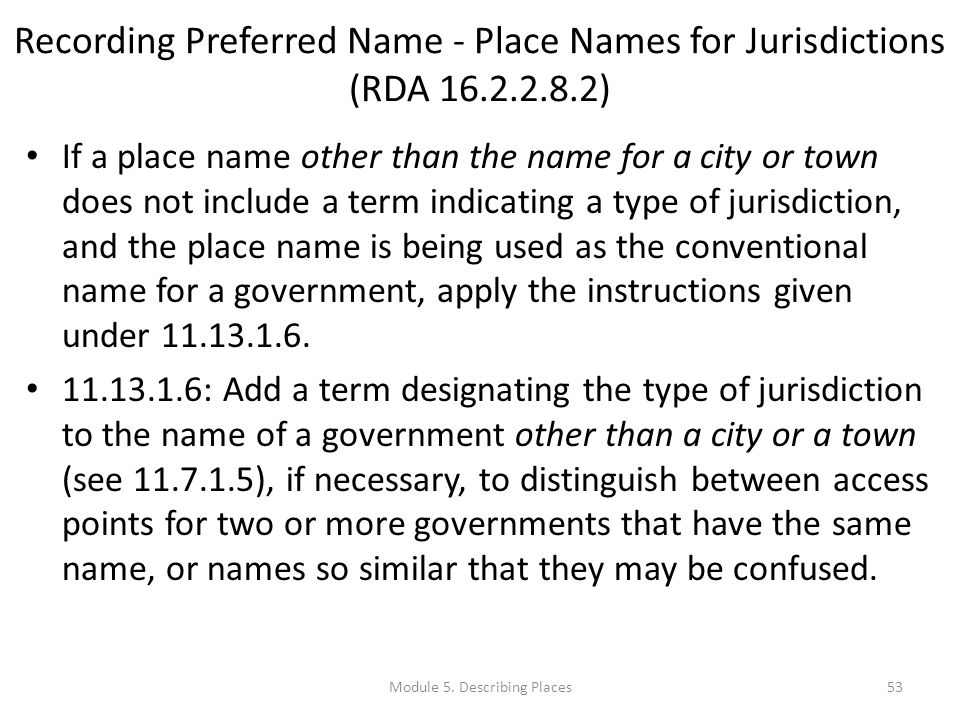 Recording Preferred Name - Place Names for Jurisdictions (RDA 16.2.2.8.2) If a place name other than the name for a city or town does not include a term indicating a type of jurisdiction, and the place name is being used as the conventional name for a government, apply the instructions given under 11.13.1.6.