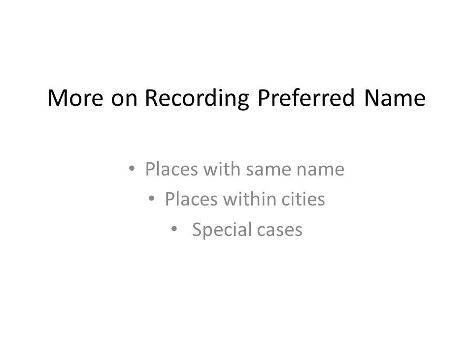 More on Recording Preferred Name Places with same name Places within cities Special cases