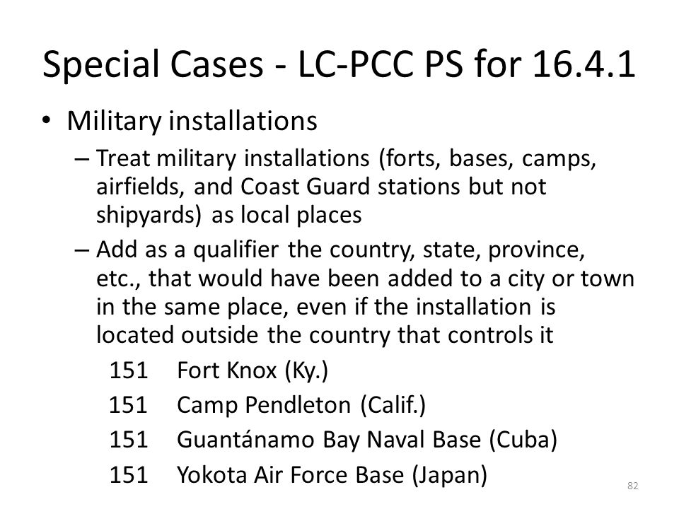 Special Cases - LC-PCC PS for 16.4.1 Military installations – Treat military installations (forts, bases, camps, airfields, and Coast Guard stations but not shipyards) as local places – Add as a qualifier the country, state, province, etc., that would have been added to a city or town in the same place, even if the installation is located outside the country that controls it 151Fort Knox (Ky.) 151Camp Pendleton (Calif.) 151Guantánamo Bay Naval Base (Cuba) 151Yokota Air Force Base (Japan) 82