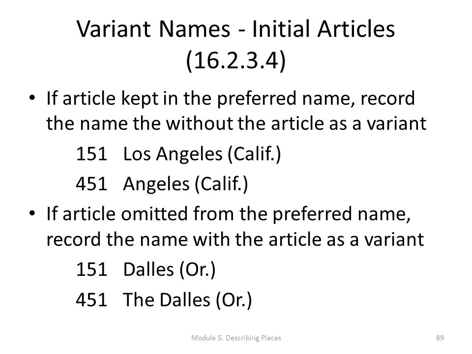 Variant Names - Initial Articles (16.2.3.4) If article kept in the preferred name, record the name the without the article as a variant 151Los Angeles (Calif.) 451Angeles (Calif.) If article omitted from the preferred name, record the name with the article as a variant 151Dalles (Or.) 451The Dalles (Or.) 89Module 5.