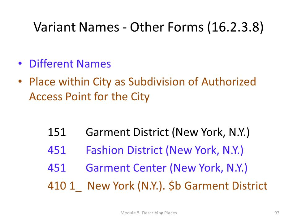 Variant Names - Other Forms (16.2.3.8) Different Names Place within City as Subdivision of Authorized Access Point for the City 151 Garment District (New York, N.Y.) 451 Fashion District (New York, N.Y.) 451 Garment Center (New York, N.Y.) 410 1_ New York (N.Y.).