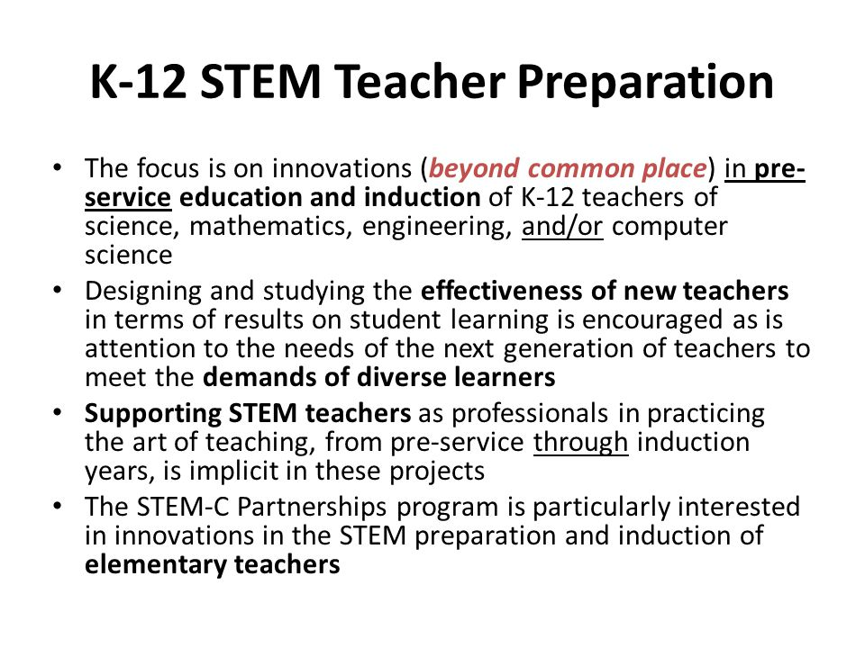 K-12 STEM Teacher Preparation The focus is on innovations (beyond common place) in pre- service education and induction of K-12 teachers of science, m