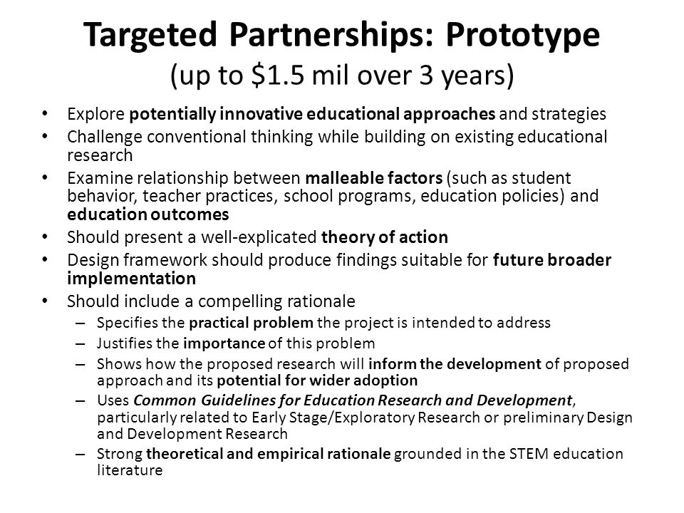 Targeted Partnerships: Prototype (up to $1.5 mil over 3 years) Explore potentially innovative educational approaches and strategies Challenge conventi
