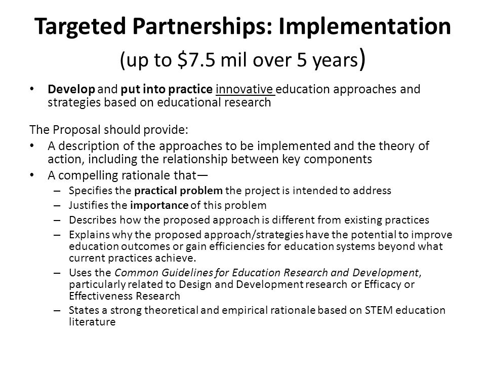 Targeted Partnerships: Implementation (up to $7.5 mil over 5 years ) Develop and put into practice innovative education approaches and strategies base