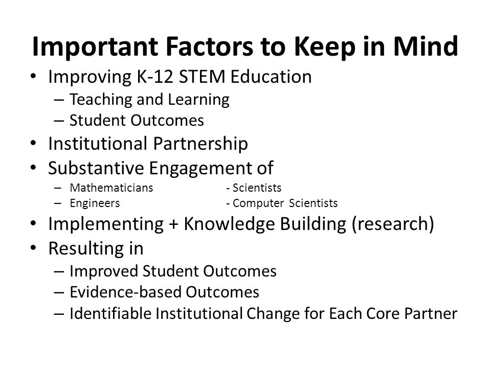 Important Factors to Keep in Mind Improving K-12 STEM Education – Teaching and Learning – Student Outcomes Institutional Partnership Substantive Engag