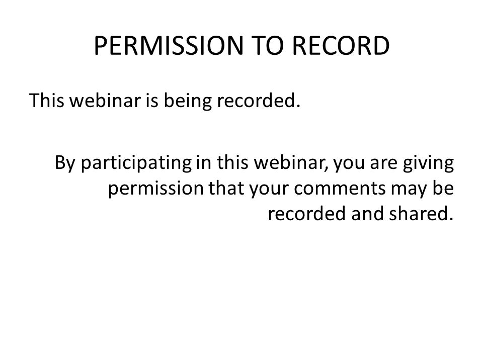 PERMISSION TO RECORD This webinar is being recorded. By participating in this webinar, you are giving permission that your comments may be recorded an