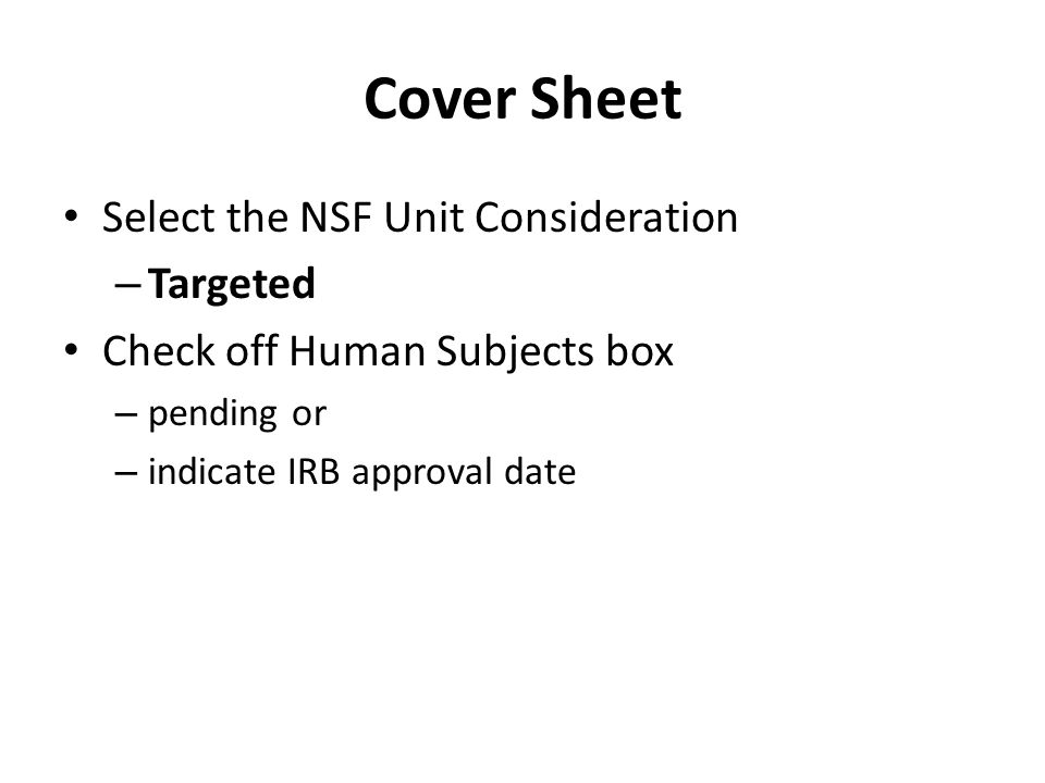 Cover Sheet Select the NSF Unit Consideration – Targeted Check off Human Subjects box – pending or – indicate IRB approval date