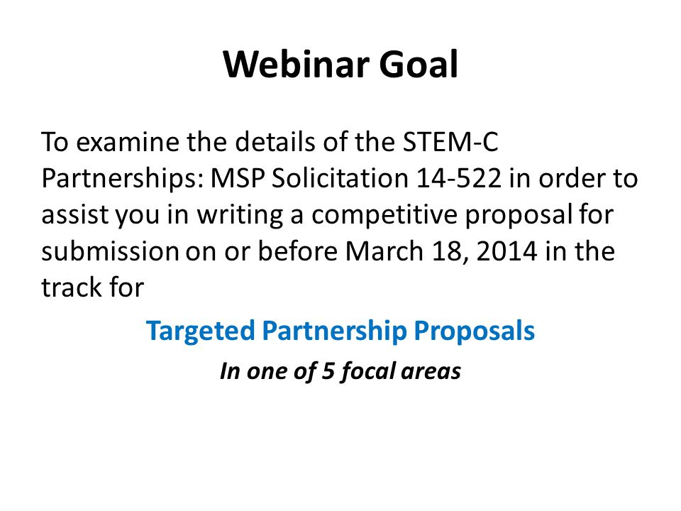 Webinar Goal To examine the details of the STEM-C Partnerships: MSP Solicitation 14-522 in order to assist you in writing a competitive proposal for s