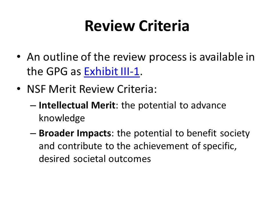 Review Criteria An outline of the review process is available in the GPG as Exhibit III-1.Exhibit III-1 NSF Merit Review Criteria: – Intellectual Meri