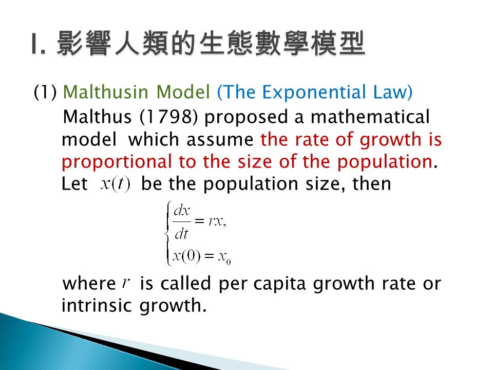 (1) Malthusin Model (The Exponential Law) Malthus (1798) proposed a mathematical model which assume the rate of growth is proportional to the size of the population.