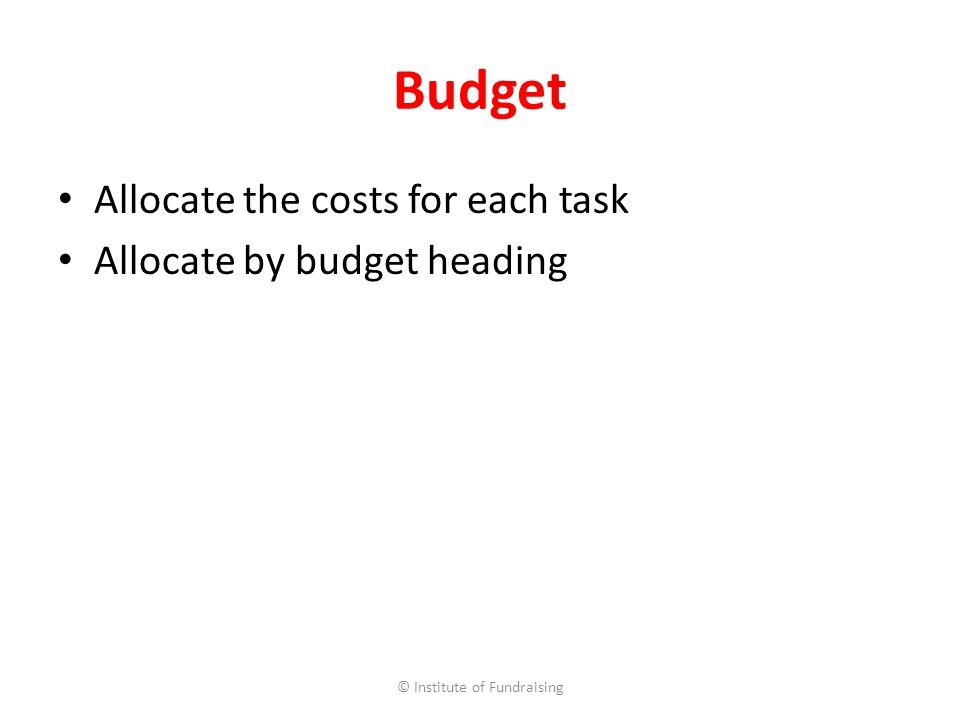 Budget Allocate the costs for each task Allocate by budget heading © Institute of Fundraising