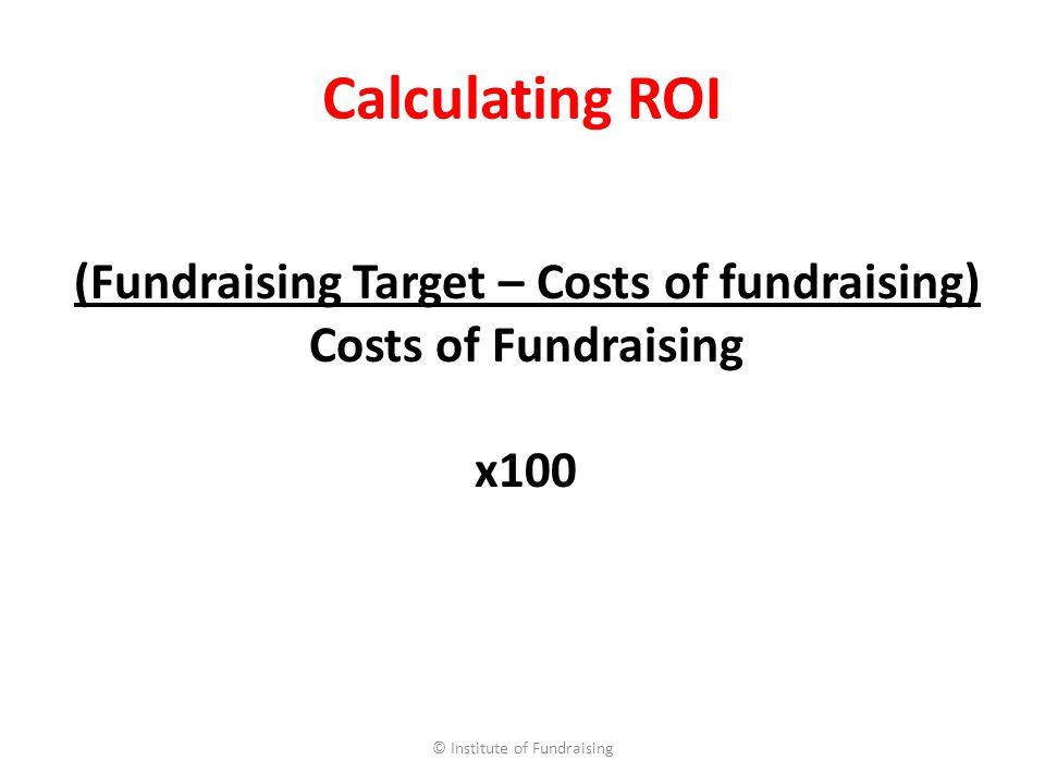 Calculating ROI © Institute of Fundraising (Fundraising Target – Costs of fundraising) Costs of Fundraising x100