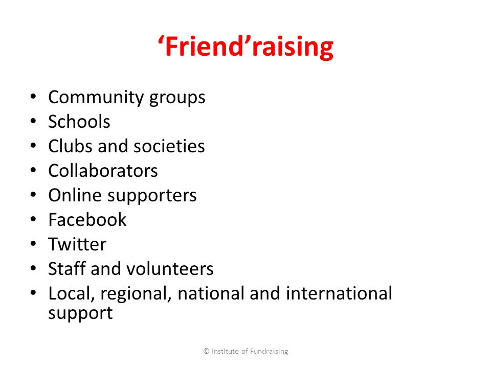 Friendraising Community groups Schools Clubs and societies Collaborators Online supporters Facebook Twitter Staff and volunteers Local, regional, national and international support © Institute of Fundraising