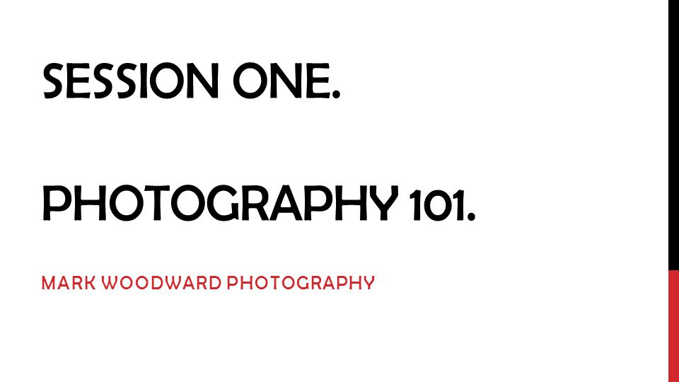 SESSION ONE. PHOTOGRAPHY 101. MARK WOODWARD PHOTOGRAPHY