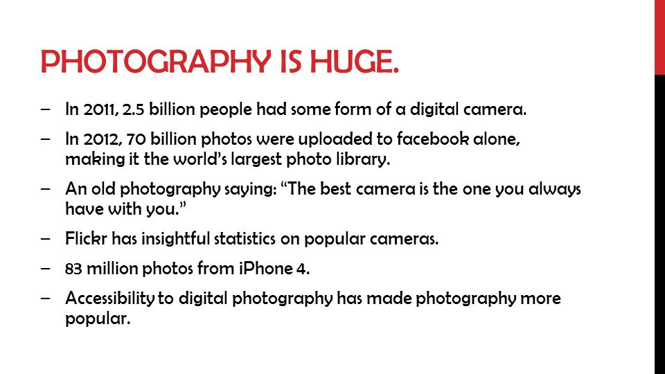 PHOTOGRAPHY IS HUGE. –In 2011, 2.5 billion people had some form of a digital camera.