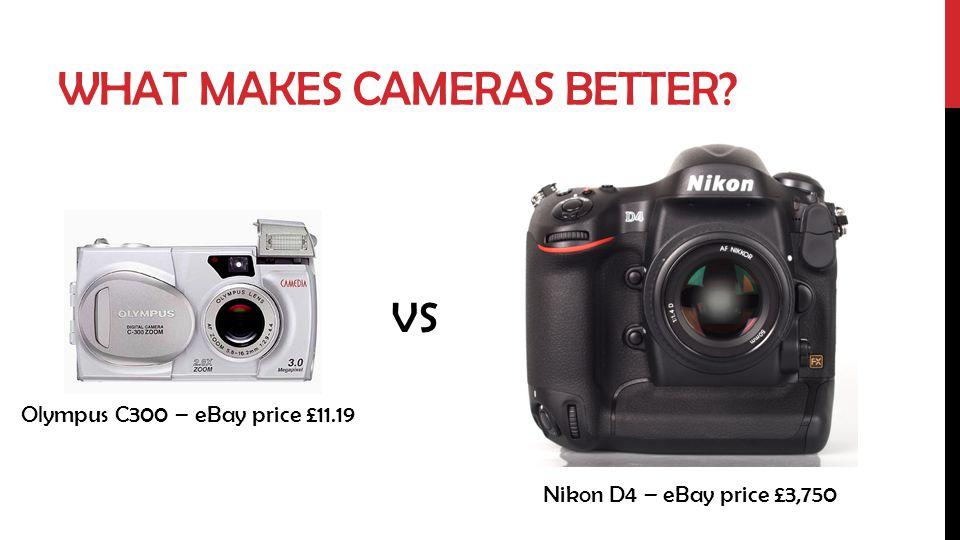 WHAT MAKES CAMERAS BETTER? VS Olympus C300 – eBay price £11.19 Nikon D4 – eBay price £3,750