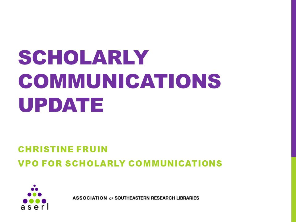 SCHOLARLY COMMUNICATIONS UPDATE CHRISTINE FRUIN VPO FOR SCHOLARLY COMMUNICATIONS