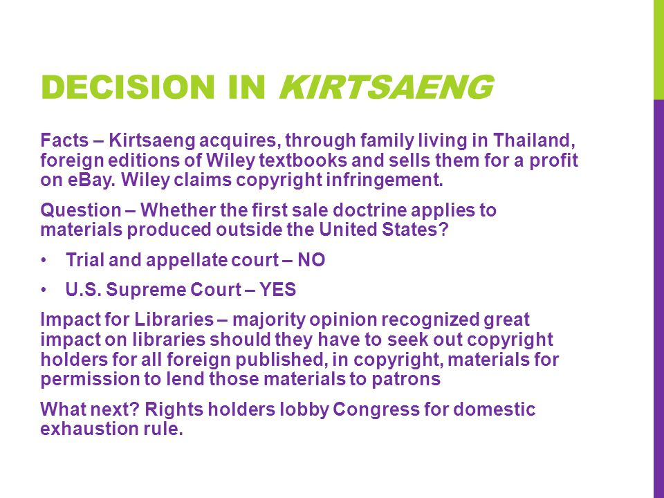DECISION IN KIRTSAENG Facts – Kirtsaeng acquires, through family living in Thailand, foreign editions of Wiley textbooks and sells them for a profit on eBay.