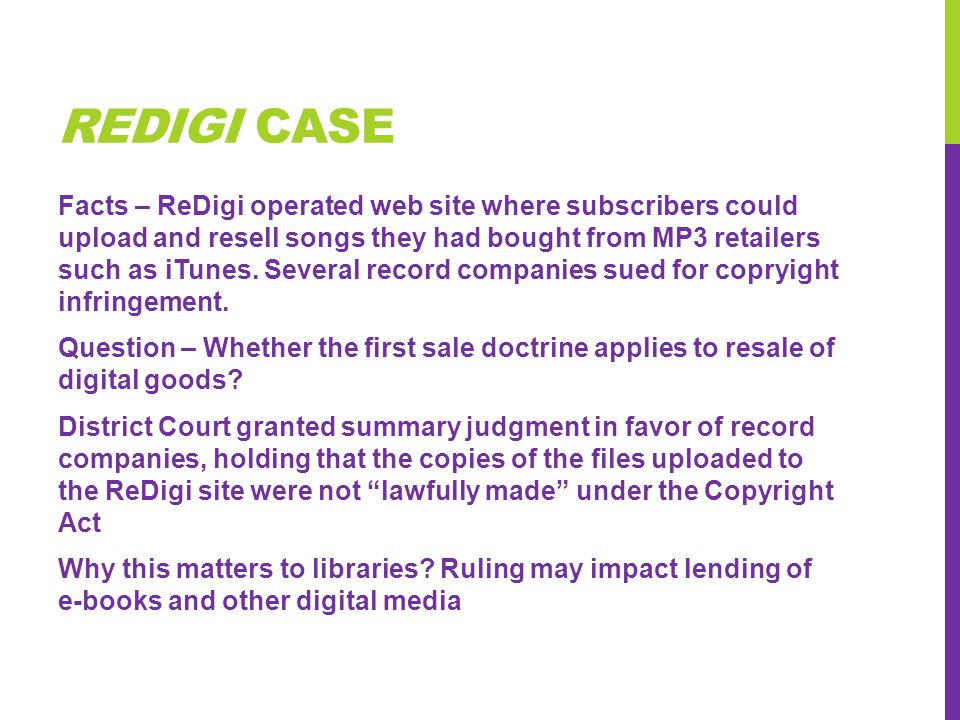 REDIGI CASE Facts – ReDigi operated web site where subscribers could upload and resell songs they had bought from MP3 retailers such as iTunes. Severa