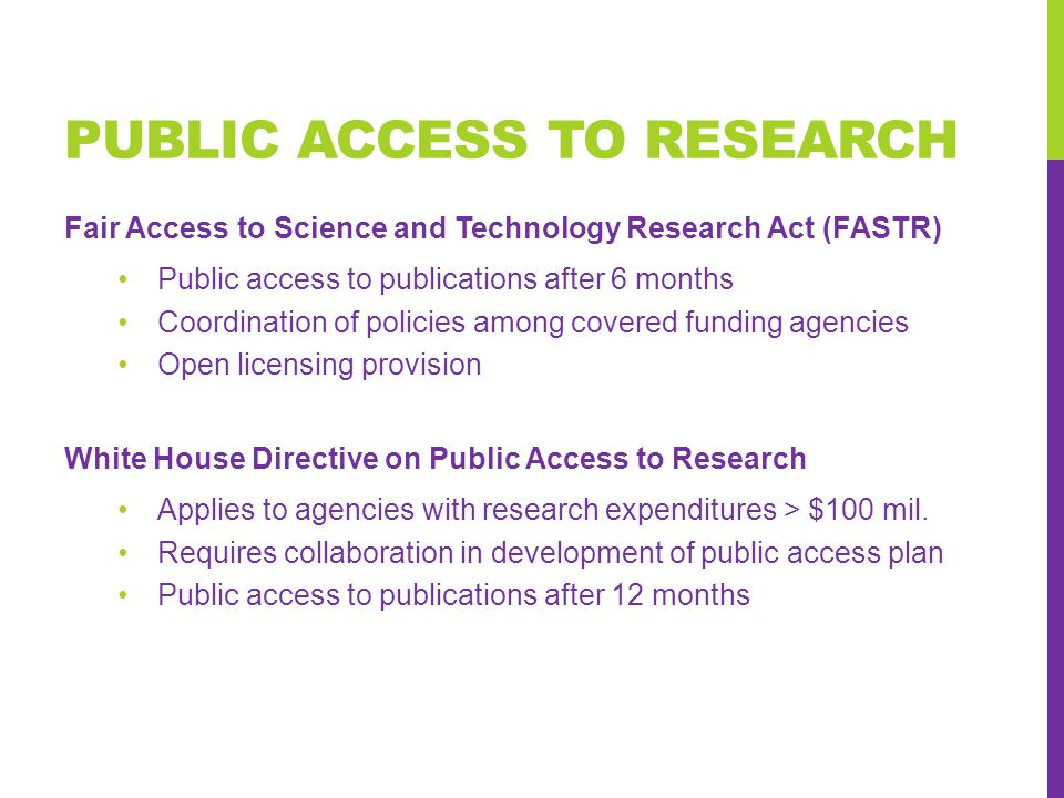 PUBLIC ACCESS TO RESEARCH Fair Access to Science and Technology Research Act (FASTR) Public access to publications after 6 months Coordination of policies among covered funding agencies Open licensing provision White House Directive on Public Access to Research Applies to agencies with research expenditures > $100 mil.