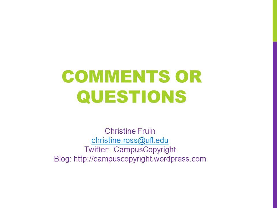 COMMENTS OR QUESTIONS Christine Fruin christine.ross@ufl.edu Twitter: CampusCopyright Blog: http://campuscopyright.wordpress.com