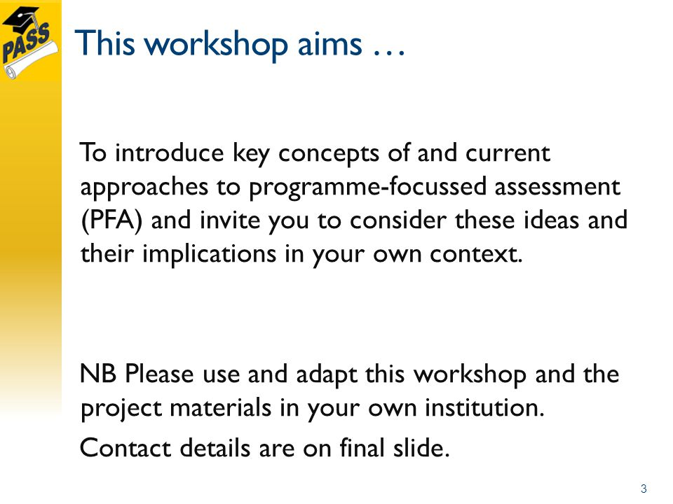 This workshop aims … To introduce key concepts of and current approaches to programme-focussed assessment (PFA) and invite you to consider these ideas and their implications in your own context.