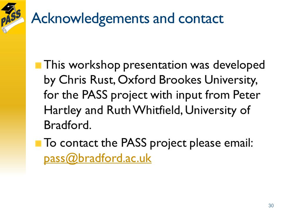 Acknowledgements and contact This workshop presentation was developed by Chris Rust, Oxford Brookes University, for the PASS project with input from Peter Hartley and Ruth Whitfield, University of Bradford.